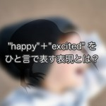 """happy"" + ""excited"" をひと言で表す表現とは?"