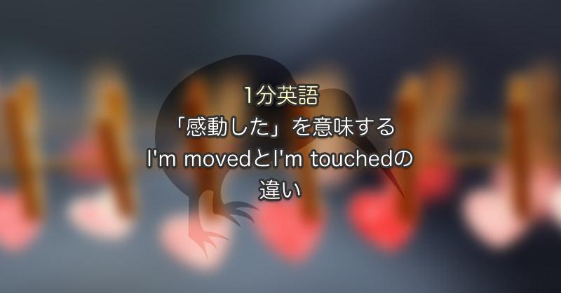 「感動した」を意味するI'm movedとI'm touchedの違い|1分英語